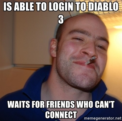Good Guy Greg - Is able to login to diablo 3 waits for friends who can't connect