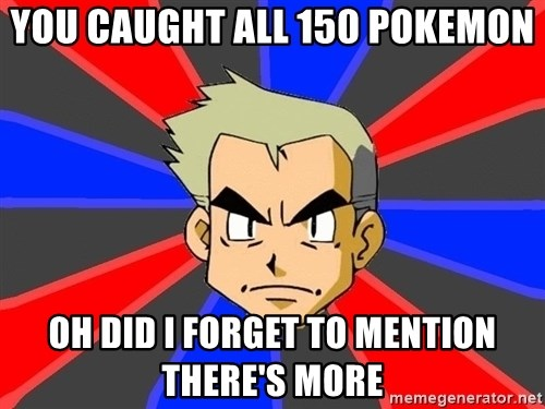 Professor Oak - You caught all 150 pokemon oh did i forget to mention there's more