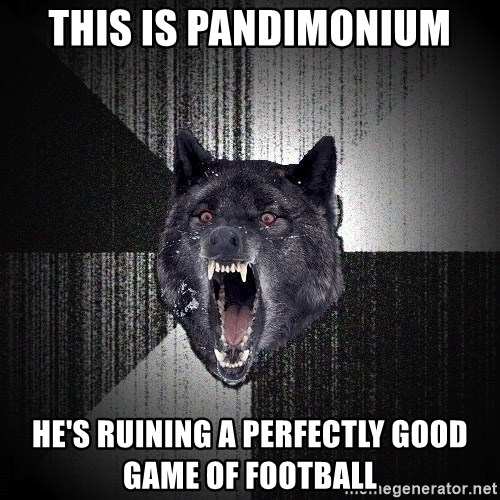 Insanity Wolf - this is pandimonium he's ruining a perfectly good game of football