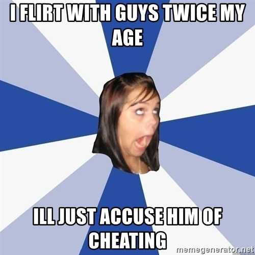 Annoying Facebook Girl - i flirt with guys twice my age ill just accuse him of cheating