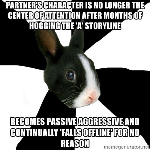 Roleplaying Rabbit - pARTNER'S CHARACTER IS NO LONGER THE CENTER OF ATTENTION after months of hogging the 'a' storyline becomes passive aggressive and continually 'falls offline' for no reason