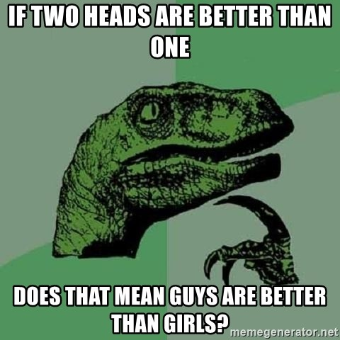 Philosoraptor - if two heads are better than one does that mean guys are better than girls?