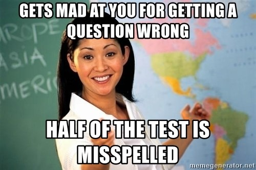 Unhelpful High School Teacher - gets mad at you for getting a question wrong half of the test is misspelled