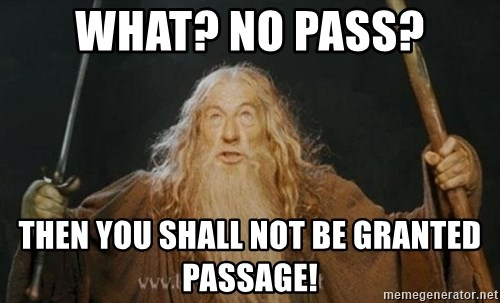 You shall not pass - what? no pass? then you shall not be granted passage!