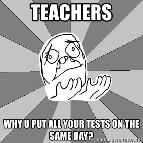 Whyyy??? - Teachers Why u put all your tests on the same day?
