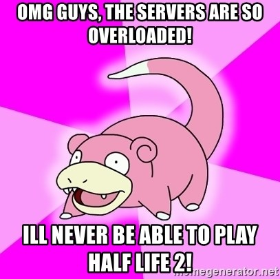 Slowpoke - omg guys, the servers are so overloaded! ill never be able to play half life 2!