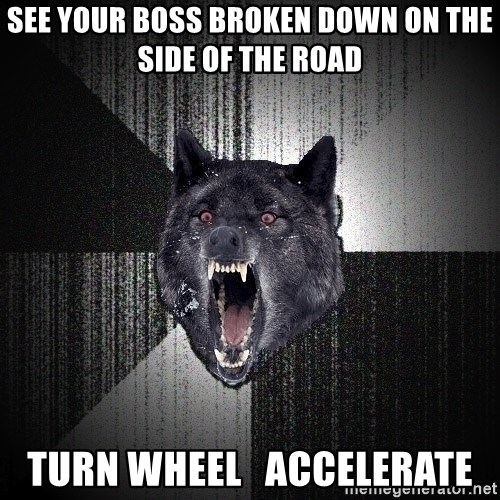 Insanity Wolf - see your boss broken down on the side of the road Turn wheel   Accelerate