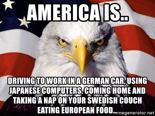 American Pride Eagle - america is.. driving to work in a german car, using japanese computers, coming home and taking a nap on your swedish couch eating EUROPEAN food...