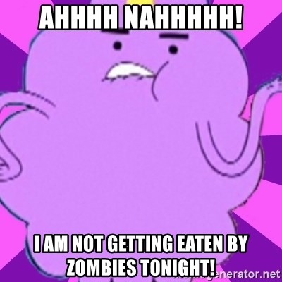 lumpy space princess - ahhhh nahhhhh!  I am not getting eaten by zombies tonight!