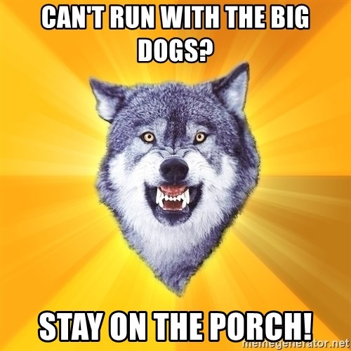 Courage Wolf - Can't run with the big dogs? stay on the porch!