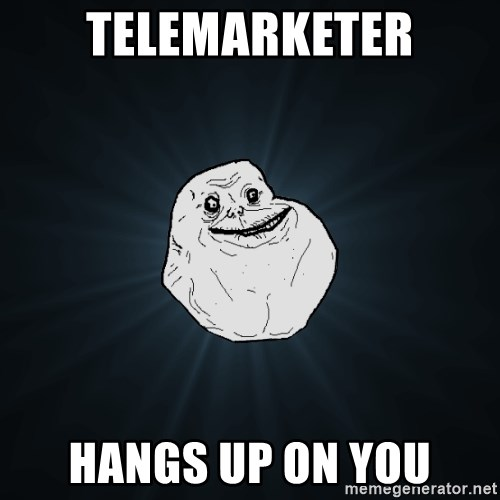 Forever Alone - telemarketer hangs up on you