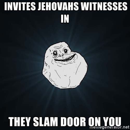 Forever Alone -  invites jehovahs witnesses in they slam door on you