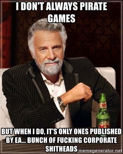 The Most Interesting Man In The World - I don't always pirate games but when i do, it's only ones published by ea... bunch of fucking corporate shitheads