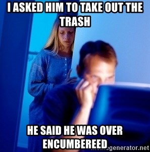 Internet Husband - I asked him to take out the trash He said he was over encumbereed