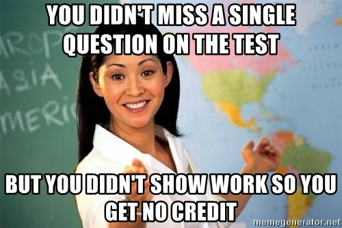 Unhelpful High School Teacher - You didn't miss a single question on the test but you didn't show work so you get no credit