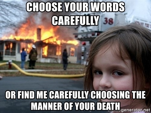 Disaster Girl - choose your words carefully or find me carefully choosing the manner of your death