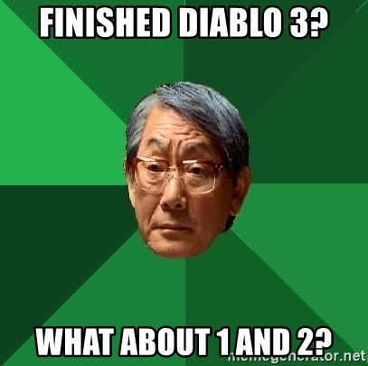 High Expectations Asian Father - Finished diablo 3? WHAT ABOUT 1 and 2?