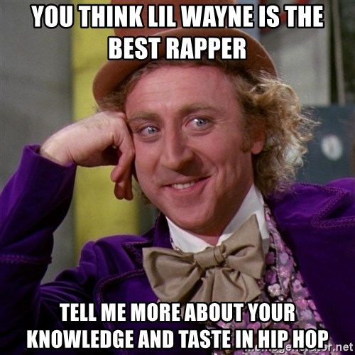 Willy Wonka - You think lil wayne is the best rapper tell me more about your knowledge and taste in hip hop