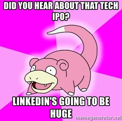 Slowpoke - Did you hear about that Tech ipo? Linkedin's going to be huge