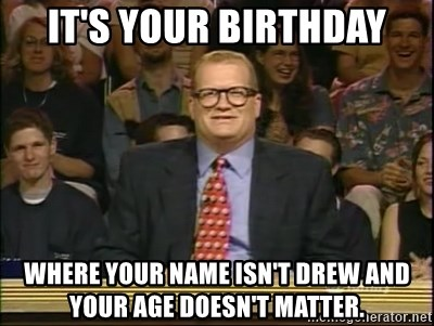 DrewCarey - It's your birthday Where your name isn't drew and your age doesn't matter.