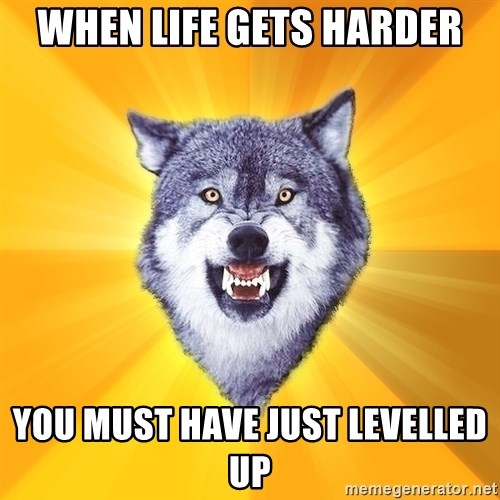 Courage Wolf - When life gets harder you must have just levelled up