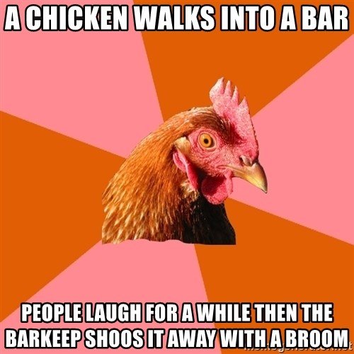 Anti Joke Chicken - A chicken walks into a bar people laugh for a while then the barkeep shoos it away with a broom