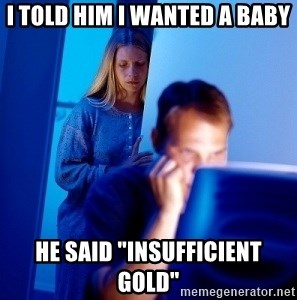 """Internet Husband - i told him i wanted a baby he said """"insufficient gold"""""""