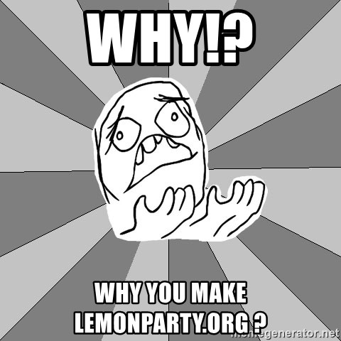 Whyyy??? - WHY!? Why you make lemonparty.org ?