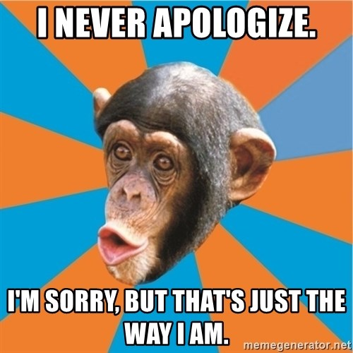 Stupid Monkey - I never apologize. I'm sorry, but that's just the way I am.