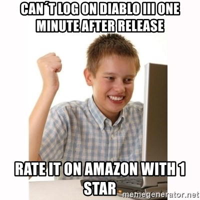 Computer kid - Can´t log on Diablo iii one minute after release Rate it on amazon with 1 Star