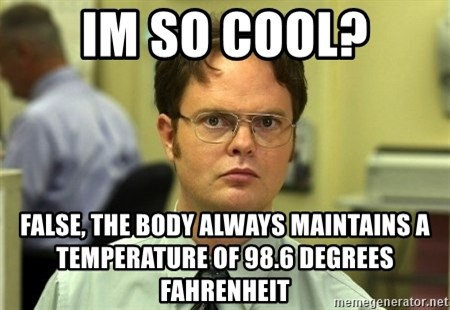 Dwight Schrute - im so cool? false, the body always maintains a TEMPERATURE of 98.6 degrees FAHRENHEIT