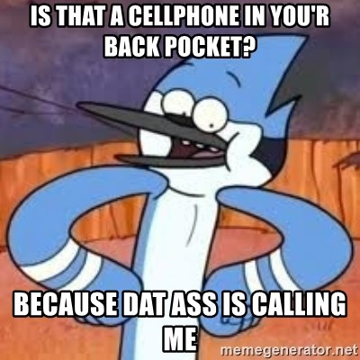 Sexually Forward Mordecai - is that a cellphone in you'r back pocket? because dat ass is calling me