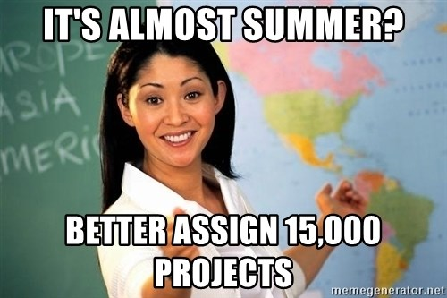 Unhelpful High School Teacher - It's almost summer? better assign 15,000 projects