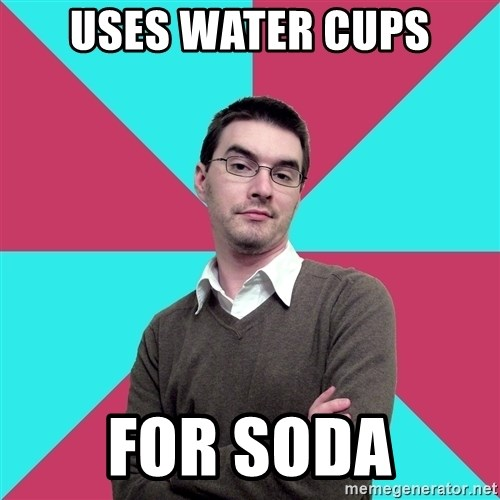 Privilege Denying Dude - uses water cups for soda