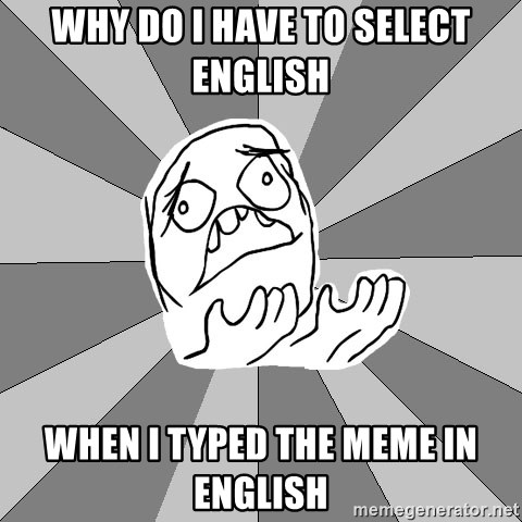 Whyyy??? - Why do i have to select english when i typed the meme in english