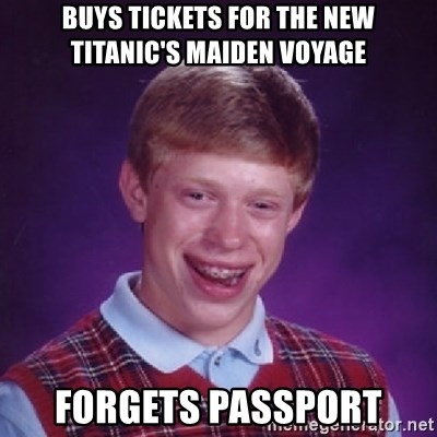 Bad Luck Brian - Buys tickets for the new titanic's maiden voyage forgets passport