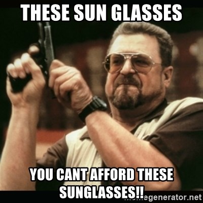 am i the only one around here - THESE SUN GLASSES  YOU CANT AFFORD THESE SUNGLASSES!!