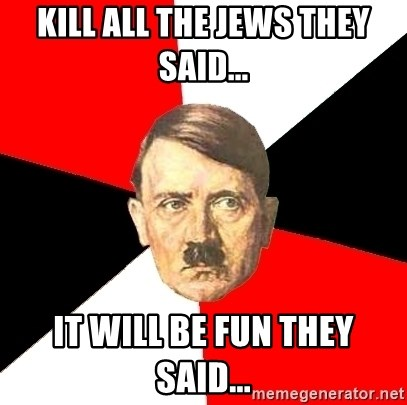 Advice Hitler - KILL ALL THE JEWS THEY SAID... IT WILL BE FUN THEY SAID...