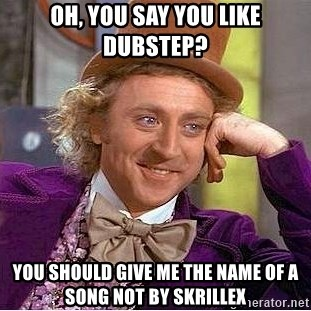 Willy Wonka - oH, YOU SAY YOU LIKE DUBSTEP?  yOU SHOULD GIVE ME THE nAME OF A SONG NOT BY SKRILLEX