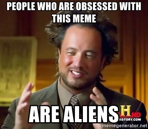 Ancient Aliens - people who are obsessed with this meme are aliens