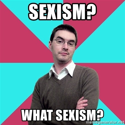 Privilege Denying Dude - sEXISM? wHAT SEXISM?
