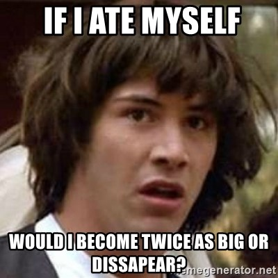 Conspiracy Keanu -  if i ate myself would i become twice as big or dissapear?