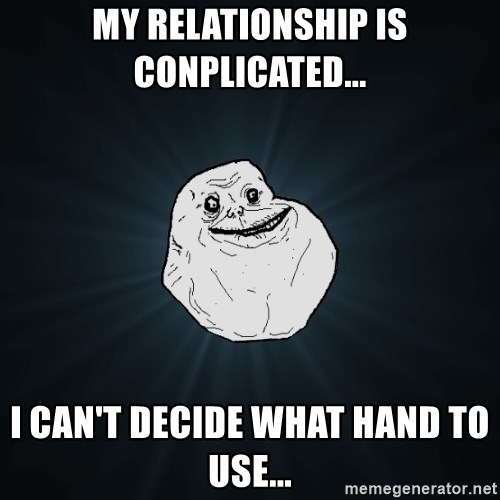 Forever Alone - MY RElationship is conplicated... I Can't decide what hand to use...