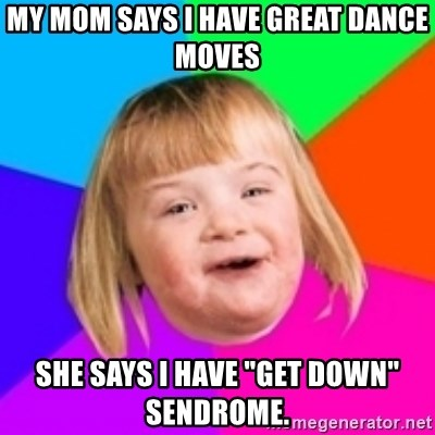 "I can count to potato - My mom says i have greAT dANCE mOVES SHE SAYS I HAVE ""GET DOWN"" SENDROME."