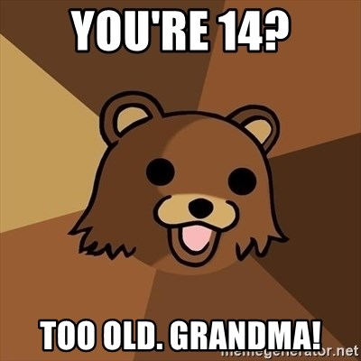 Pedobear - you're 14? too old. grandma!