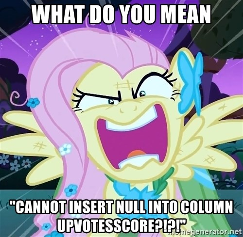 """angry-fluttershy - what do you mean """"Cannot insert NULL into column UpVotesScore?!?!"""""""