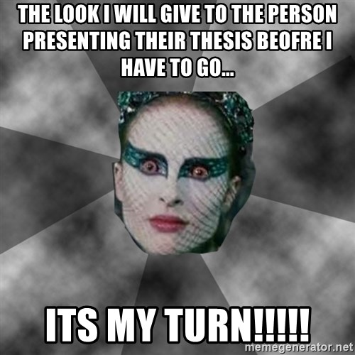 Black Swan Eyes - THE LOOK I WILL GIVE TO THE PERSON PRESENTING THEIR THESIS BEOFRE I HAVE TO GO... ITS MY TURN!!!!!