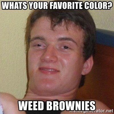 Really highguy - whats your favorite color? weed brownies