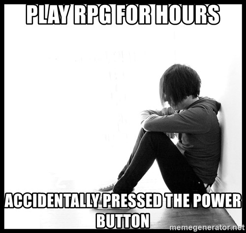 First World Problems - Play rpg for hours accidentally pressed the power button