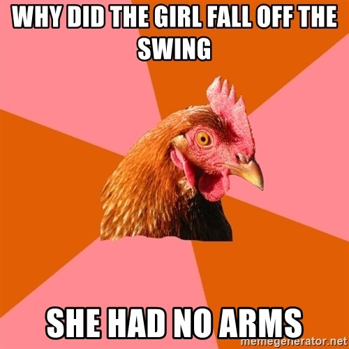 Anti Joke Chicken - why did the girl fall off the swing she had no arms